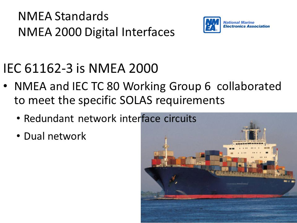 27 NMEA Standards NMEA 2000 Digital Interfaces IEC 61162-3 is NMEA 2000 NMEA and IEC TC 80 Working Group 6 collaborated to meet the specific SOLAS req