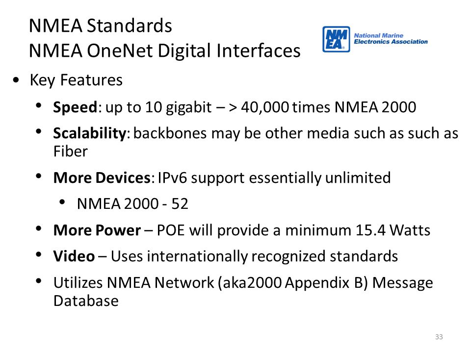 33 NMEA Standards NMEA OneNet Digital Interfaces Key Features Speed: up to 10 gigabit – > 40,000 times NMEA 2000 Scalability: backbones may be other m