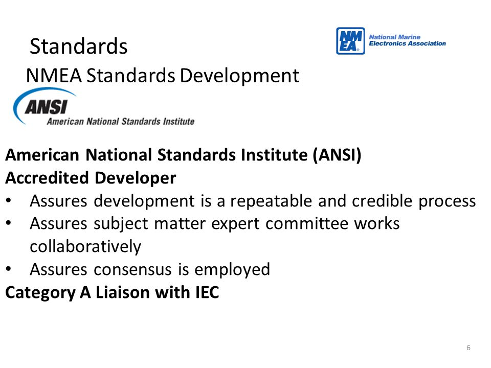 NMEA Standards Development 6 Standards American National Standards Institute (ANSI) Accredited Developer Assures development is a repeatable and credi