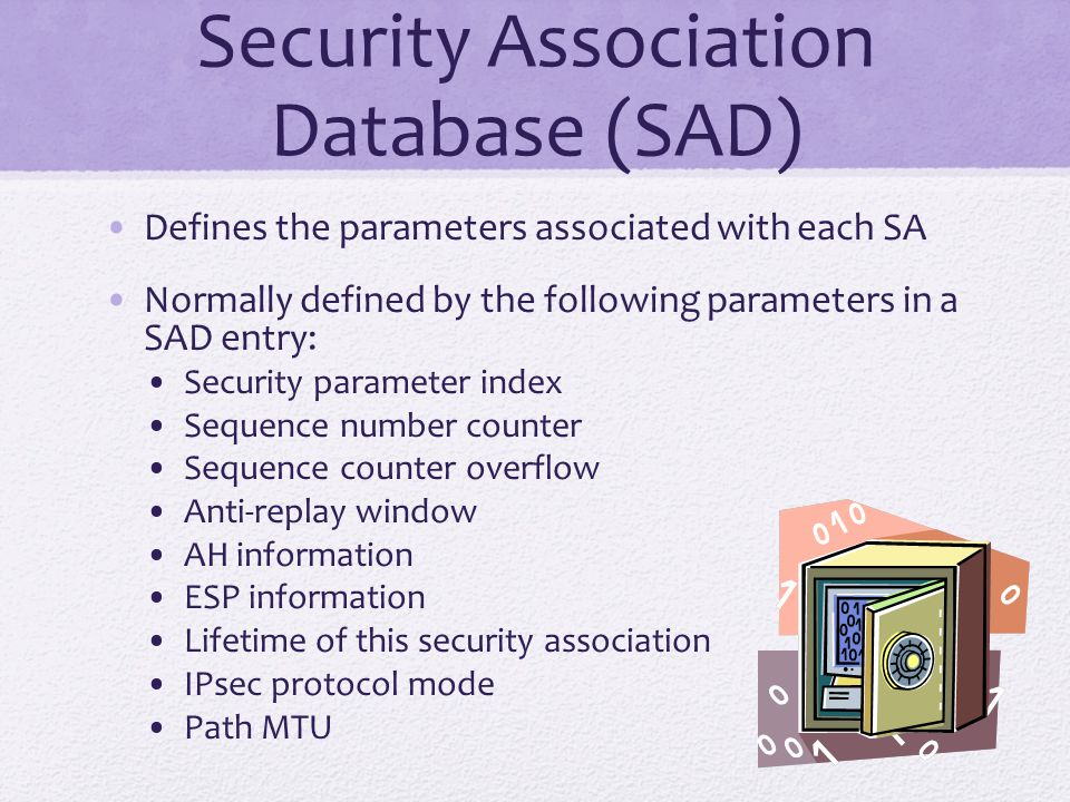 Security Association Database (SAD) Defines the parameters associated with each SA Normally defined by the following parameters in a SAD entry: Securi