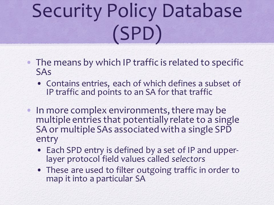 Security Policy Database (SPD) The means by which IP traffic is related to specific SAs Contains entries, each of which defines a subset of IP traffic