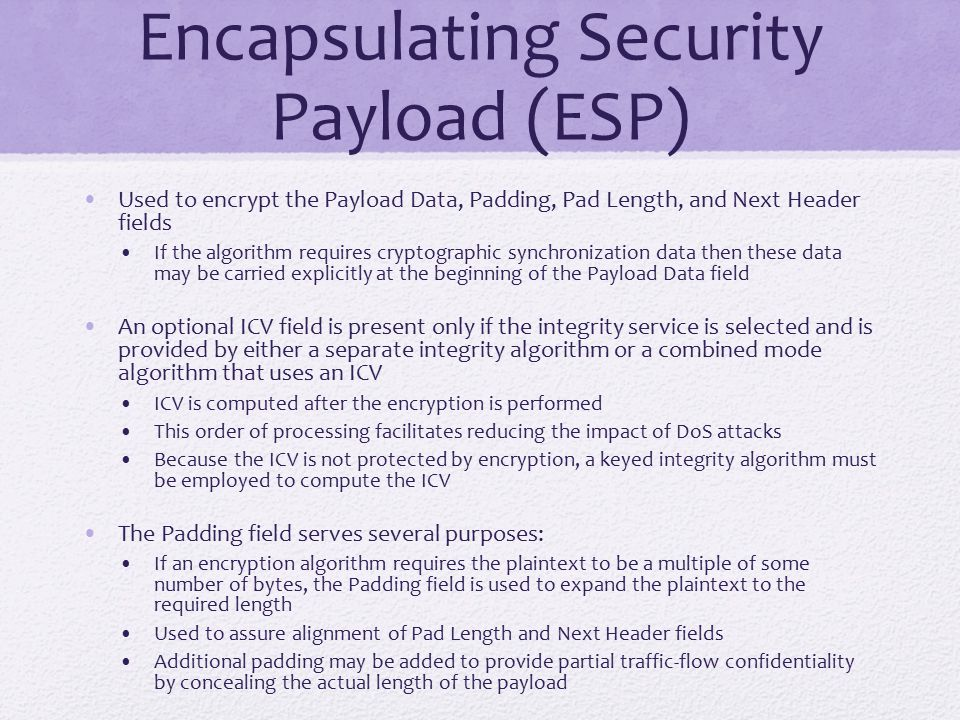 Encapsulating Security Payload (ESP) Used to encrypt the Payload Data, Padding, Pad Length, and Next Header fields If the algorithm requires cryptographic synchronization data then these data may be carried explicitly at the beginning of the Payload Data field An optional ICV field is present only if the integrity service is selected and is provided by either a separate integrity algorithm or a combined mode algorithm that uses an ICV ICV is computed after the encryption is performed This order of processing facilitates reducing the impact of DoS attacks Because the ICV is not protected by encryption, a keyed integrity algorithm must be employed to compute the ICV The Padding field serves several purposes: If an encryption algorithm requires the plaintext to be a multiple of some number of bytes, the Padding field is used to expand the plaintext to the required length Used to assure alignment of Pad Length and Next Header fields Additional padding may be added to provide partial traffic-flow confidentiality by concealing the actual length of the payload
