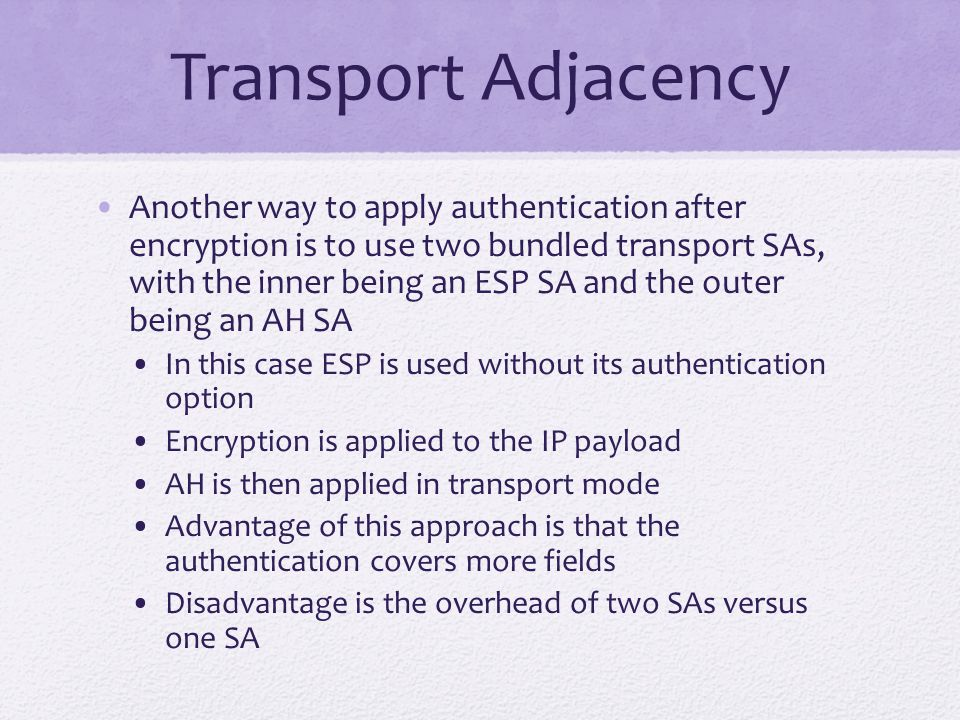 Transport Adjacency Another way to apply authentication after encryption is to use two bundled transport SAs, with the inner being an ESP SA and the outer being an AH SA In this case ESP is used without its authentication option Encryption is applied to the IP payload AH is then applied in transport mode Advantage of this approach is that the authentication covers more fields Disadvantage is the overhead of two SAs versus one SA