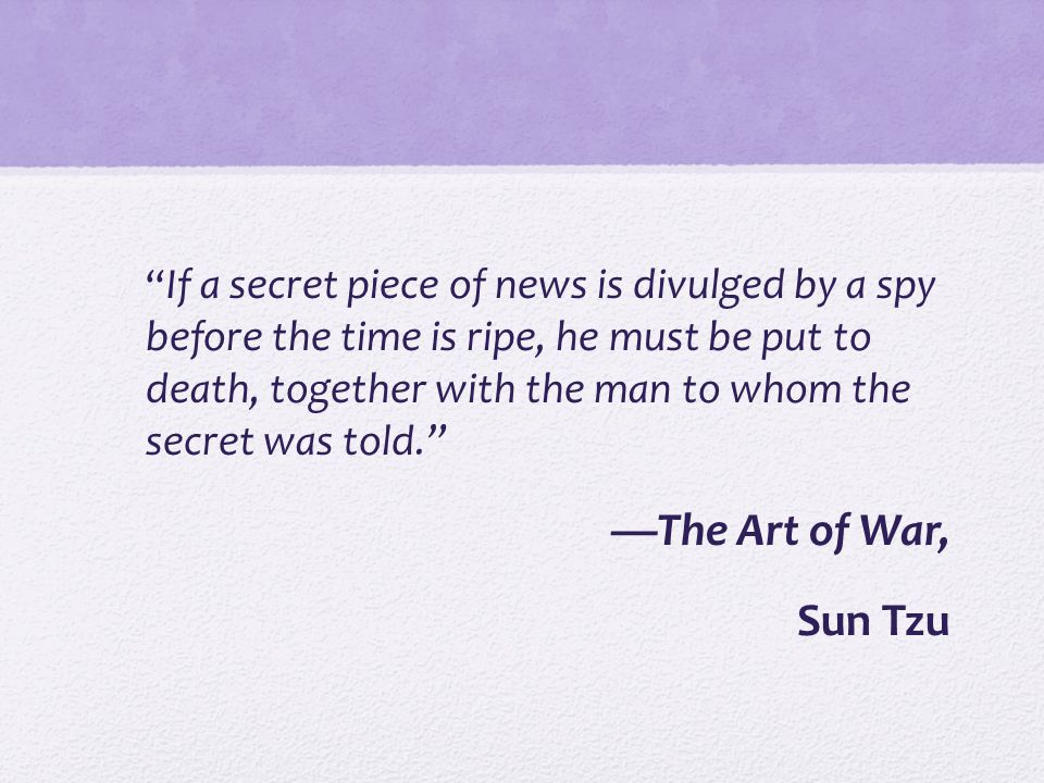 If a secret piece of news is divulged by a spy before the time is ripe, he must be put to death, together with the man to whom the secret was told. —The Art of War, Sun Tzu