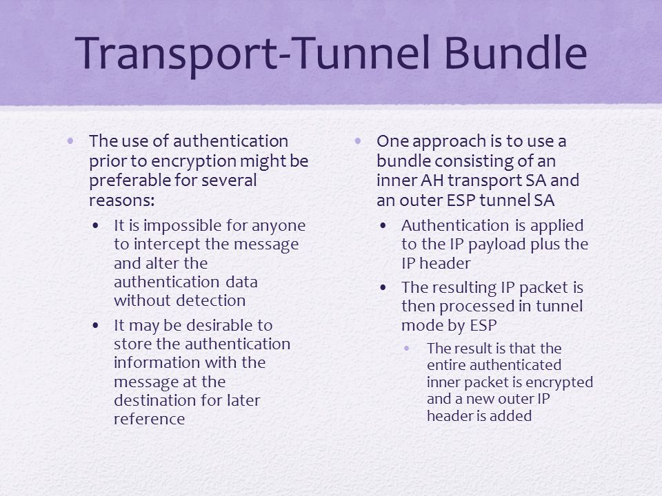 Transport-Tunnel Bundle The use of authentication prior to encryption might be preferable for several reasons: It is impossible for anyone to intercept the message and alter the authentication data without detection It may be desirable to store the authentication information with the message at the destination for later reference One approach is to use a bundle consisting of an inner AH transport SA and an outer ESP tunnel SA Authentication is applied to the IP payload plus the IP header The resulting IP packet is then processed in tunnel mode by ESP The result is that the entire authenticated inner packet is encrypted and a new outer IP header is added