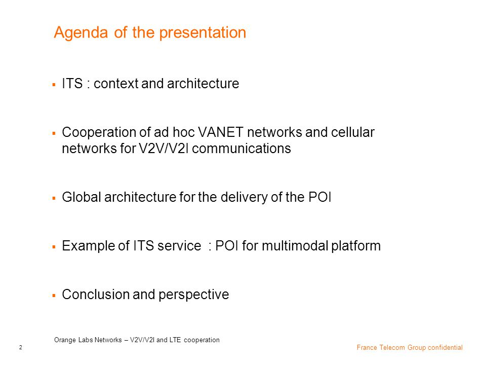 13 France Telecom Group confidential POI implementation : Flow exchange for multimodal platform UC Orange Labs Networks - V2V/V2I communications for POI distribution NOC/internet Central ITS station/POI server RSU OBU POI SAM (optional) POI broadcast (GN) POI (IPv6 over 3G network) POI (IPv6/GN6ASL/GN) request mobility Hub data request (IPv6/GN) POI content: transport, event, noteworthy location, accommodation POI information pushed POI (IPv6/NEMO) request POI content: transport, event, noteworthy location, accommodation