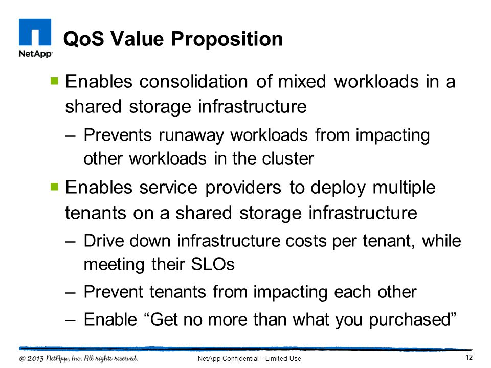 QoS Value Proposition  Enables consolidation of mixed workloads in a shared storage infrastructure –Prevents runaway workloads from impacting other w
