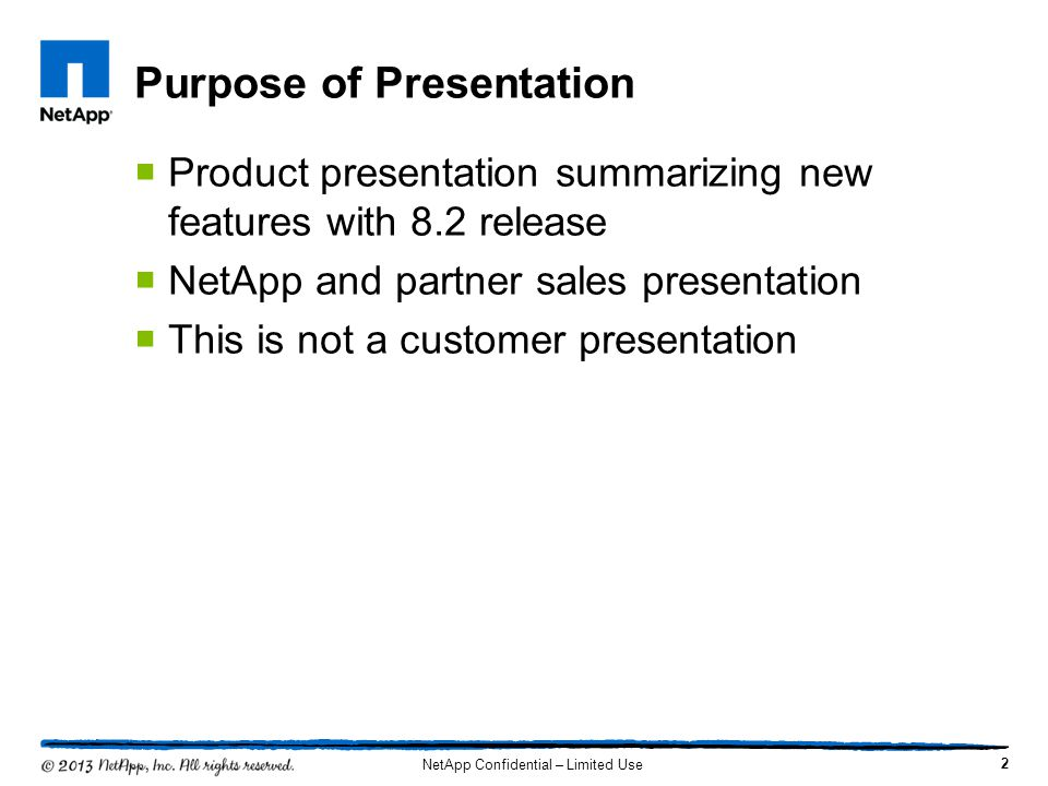 Purpose of Presentation  Product presentation summarizing new features with 8.2 release  NetApp and partner sales presentation  This is not a custo