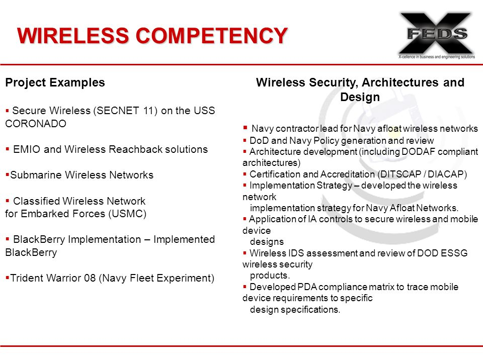 WIRELESS COMPETENCY Project Examples  Secure Wireless (SECNET 11) on the USS CORONADO  EMIO and Wireless Reachback solutions  Submarine Wireless Networks  Classified Wireless Network for Embarked Forces (USMC)  BlackBerry Implementation – Implemented BlackBerry  Trident Warrior 08 (Navy Fleet Experiment) Wireless Security, Architectures and Design  Navy contractor lead for Navy afloat wireless networks  DoD and Navy Policy generation and review  Architecture development (including DODAF compliant architectures)  Certification and Accreditation (DITSCAP / DIACAP)  Implementation Strategy – developed the wireless network implementation strategy for Navy Afloat Networks.