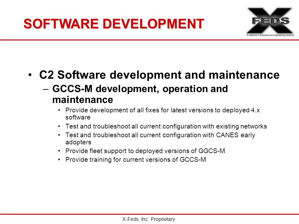 SOFTWARE DEVELOPMENT C2 Software development and maintenance –GCCS-M development, operation and maintenance Provide development of all fixes for latest versions to deployed 4.x software Test and troubleshoot all current configuration with existing networks Test and troubleshoot all current configuration with CANES early adopters Provide fleet support to deployed versions of GGCS-M Provide training for current versions of GCCS-M X-Feds, Inc.