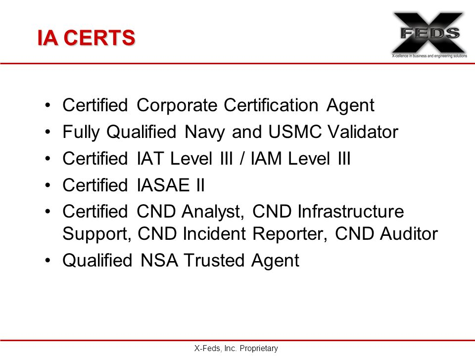 IA CERTS Certified Corporate Certification Agent Fully Qualified Navy and USMC Validator Certified IAT Level III / IAM Level III Certified IASAE II Certified CND Analyst, CND Infrastructure Support, CND Incident Reporter, CND Auditor Qualified NSA Trusted Agent X-Feds, Inc.