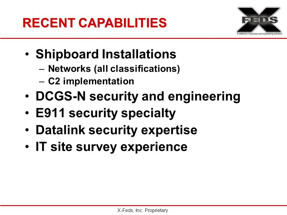 RECENT CAPABILITIES Shipboard Installations –Networks (all classifications) –C2 implementation DCGS-N security and engineering E911 security specialty Datalink security expertise IT site survey experience X-Feds, Inc.
