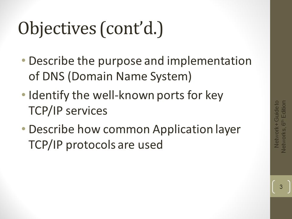 Characteristics of TCP/IP (cont'd.) Advantages of TCP/IP Open nature Costs nothing to use Flexible Runs on virtually any platform Connects dissimilar operating systems and devices Routable Transmissions carry Network layer addressing information Suitable for large networks Network+ Guide to Networks, 6 th Edition 4