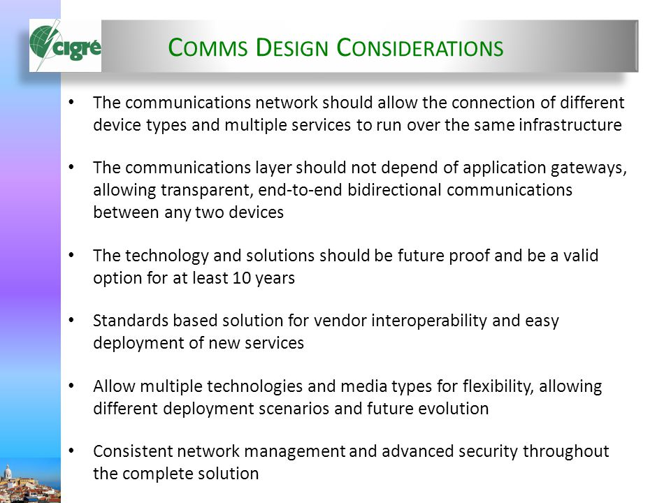 C OMMS D ESIGN C ONSIDERATIONS The communications network should allow the connection of different device types and multiple services to run over the same infrastructure The communications layer should not depend of application gateways, allowing transparent, end-to-end bidirectional communications between any two devices The technology and solutions should be future proof and be a valid option for at least 10 years Standards based solution for vendor interoperability and easy deployment of new services Allow multiple technologies and media types for flexibility, allowing different deployment scenarios and future evolution Consistent network management and advanced security throughout the complete solution