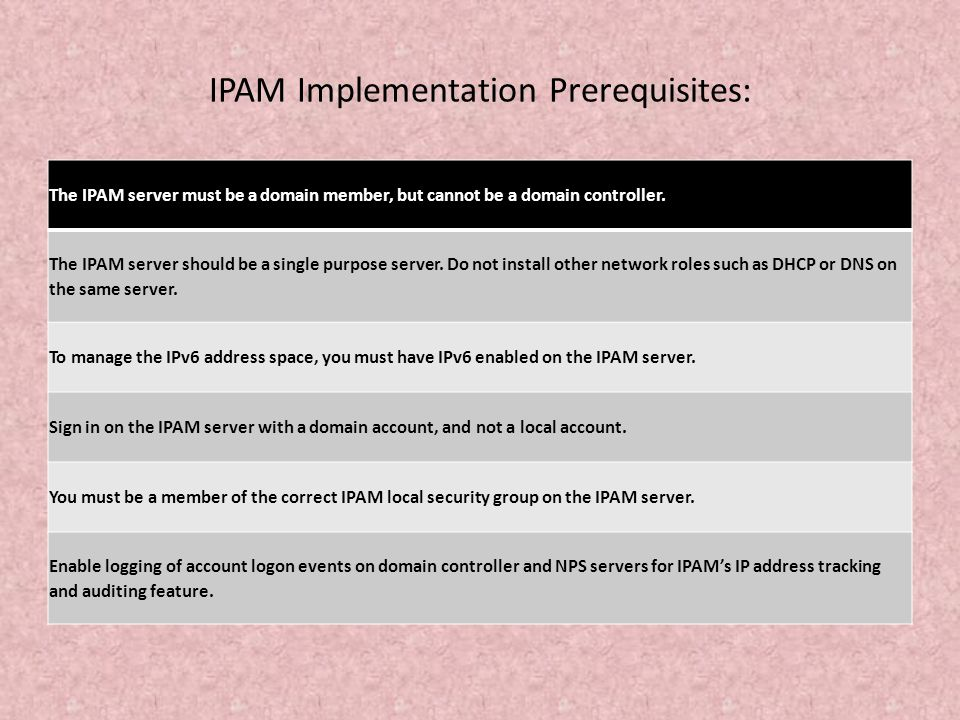 IPAM Implementation Prerequisites: The IPAM server must be a domain member, but cannot be a domain controller. The IPAM server should be a single purp