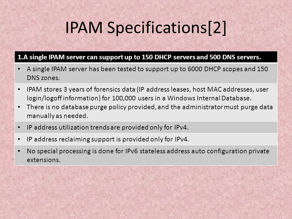 IPAM Specifications[2] 1.A single IPAM server can support up to 150 DHCP servers and 500 DNS servers. A single IPAM server has been tested to support