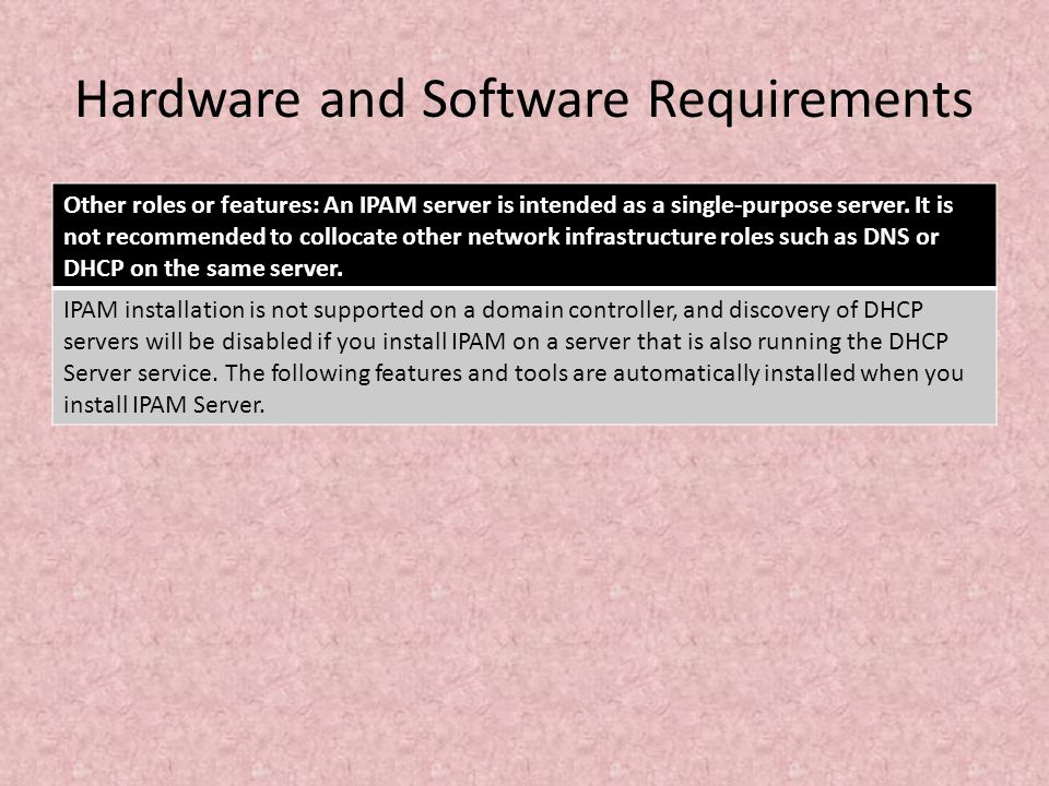 Hardware and Software Requirements Other roles or features: An IPAM server is intended as a single-purpose server. It is not recommended to collocate