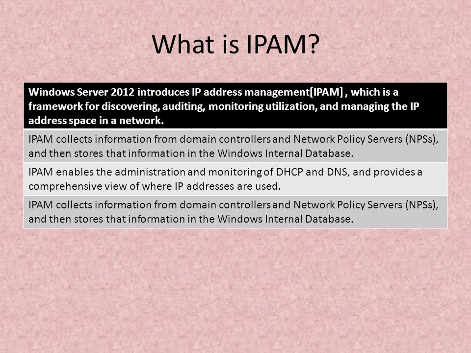 What is IPAM? Windows Server 2012 introduces IP address management[IPAM], which is a framework for discovering, auditing, monitoring utilization, and