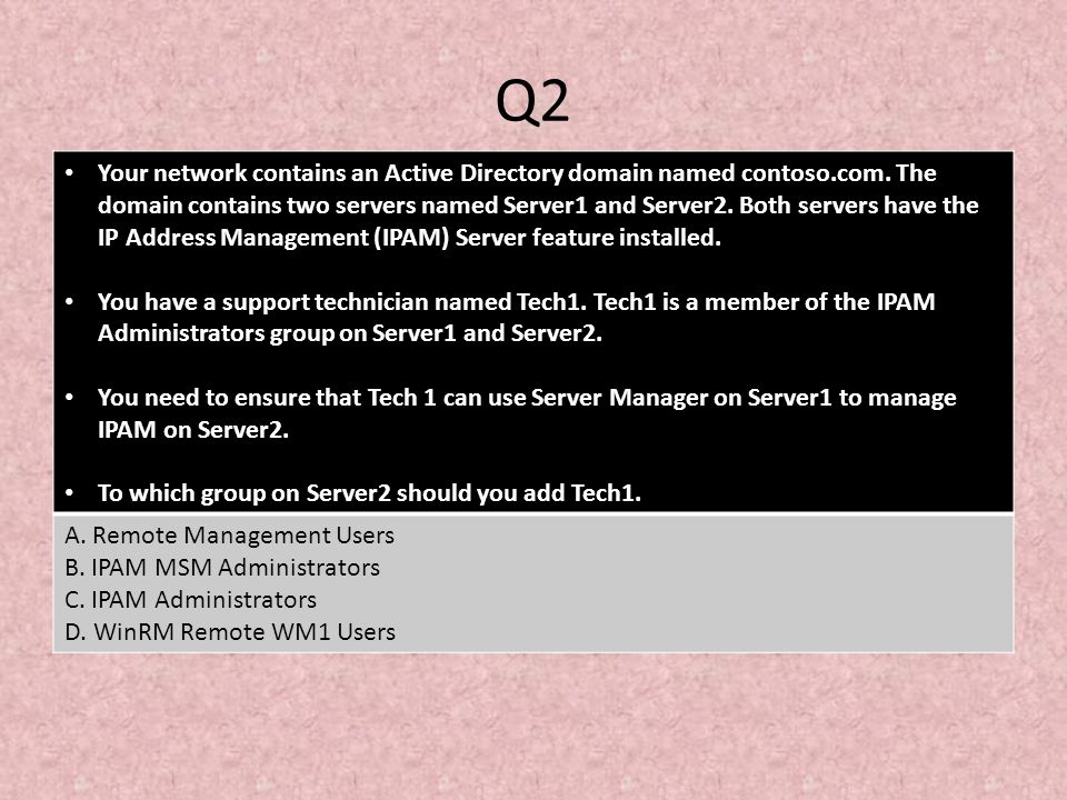 Q2 Your network contains an Active Directory domain named contoso.com. The domain contains two servers named Server1 and Server2. Both servers have th
