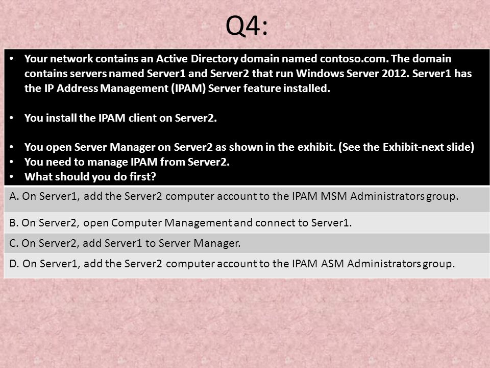 Q4: Your network contains an Active Directory domain named contoso.com. The domain contains servers named Server1 and Server2 that run Windows Server
