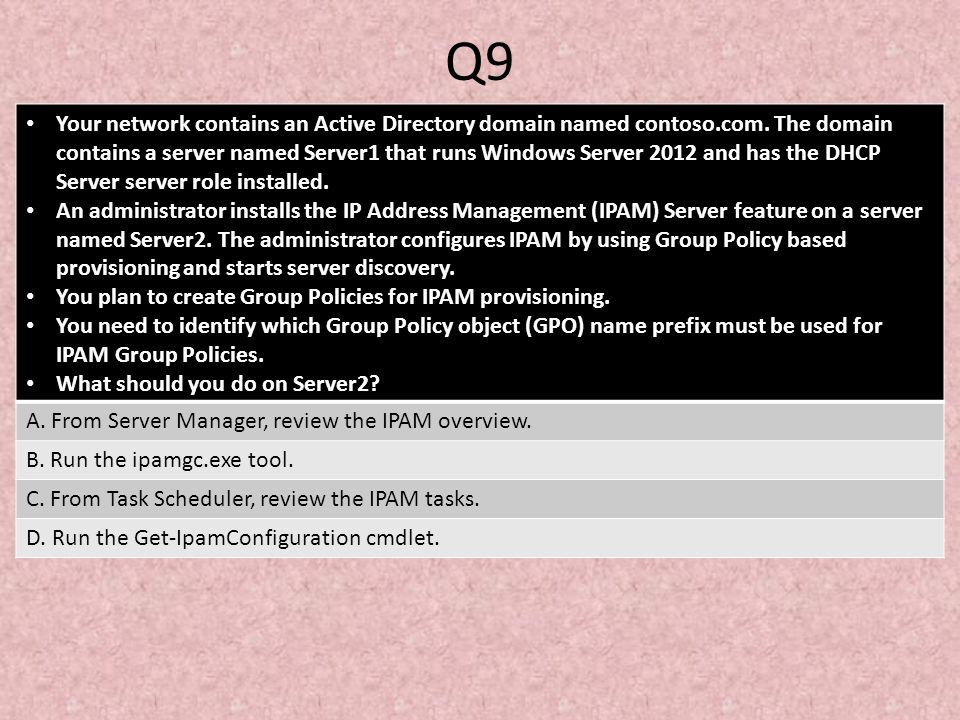 Q9 Your network contains an Active Directory domain named contoso.com. The domain contains a server named Server1 that runs Windows Server 2012 and ha
