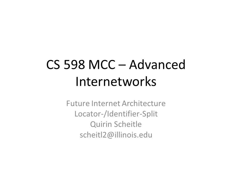 CS 598 MCC – Advanced Internetworks Future Internet Architecture Locator-/Identifier-Split Quirin Scheitle scheitl2@illinois.edu
