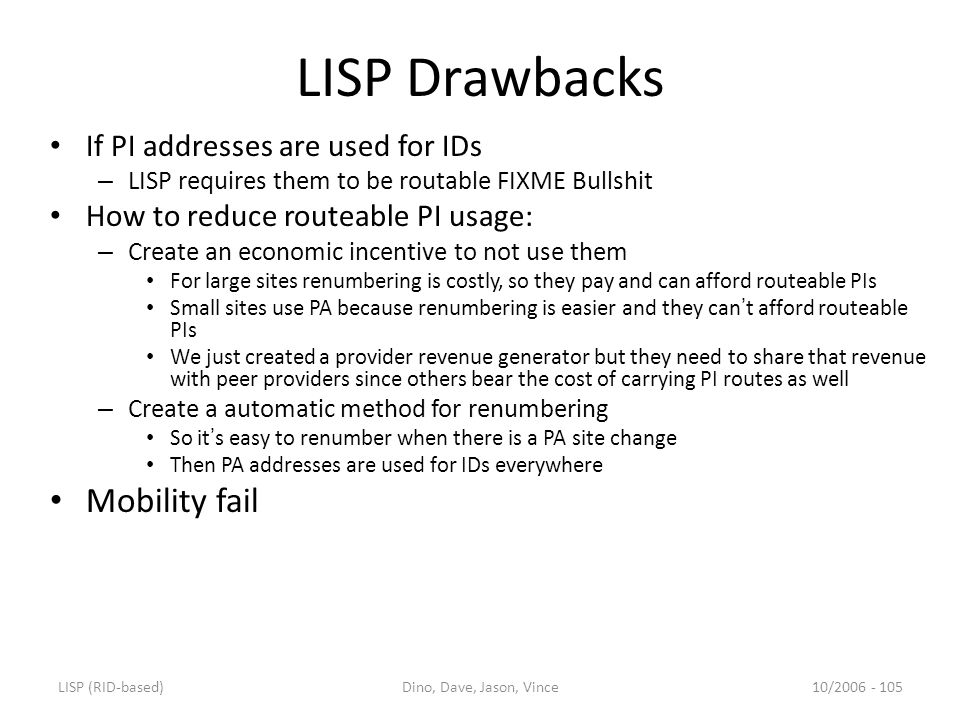 LISP (RID-based)Dino, Dave, Jason, Vince10/2006 - 105 LISP Drawbacks If PI addresses are used for IDs – LISP requires them to be routable FIXME Bullshit How to reduce routeable PI usage: – Create an economic incentive to not use them For large sites renumbering is costly, so they pay and can afford routeable PIs Small sites use PA because renumbering is easier and they can ' t afford routeable PIs We just created a provider revenue generator but they need to share that revenue with peer providers since others bear the cost of carrying PI routes as well – Create a automatic method for renumbering So it ' s easy to renumber when there is a PA site change Then PA addresses are used for IDs everywhere Mobility fail