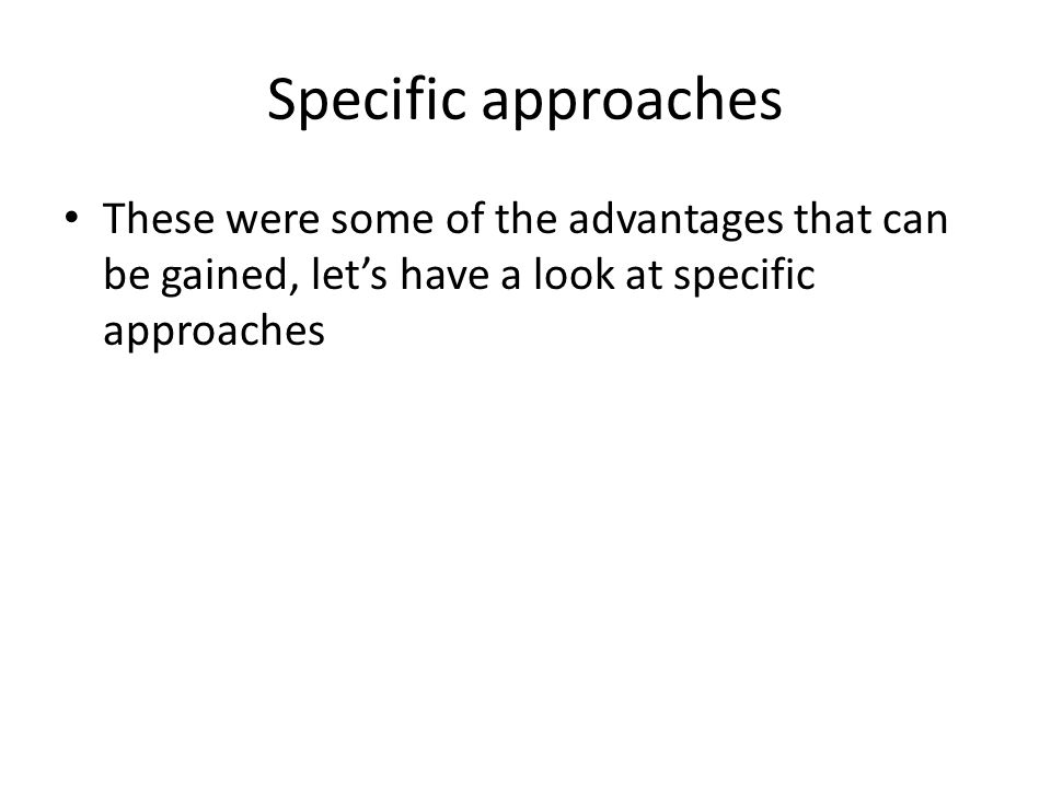 Specific approaches These were some of the advantages that can be gained, let's have a look at specific approaches