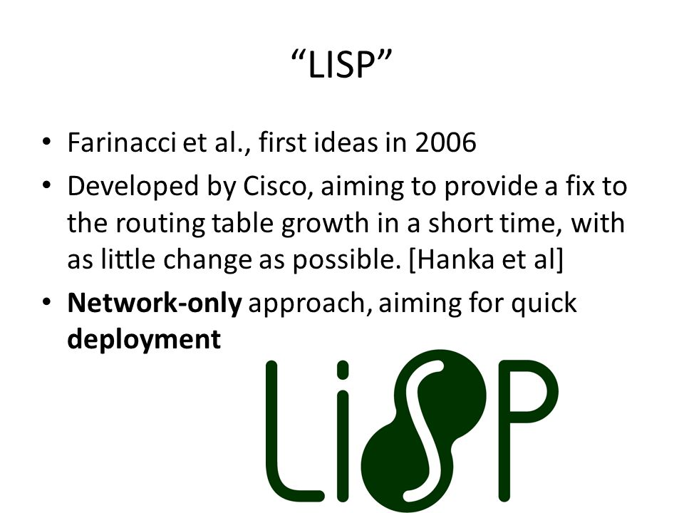 LISP Farinacci et al., first ideas in 2006 Developed by Cisco, aiming to provide a fix to the routing table growth in a short time, with as little change as possible.