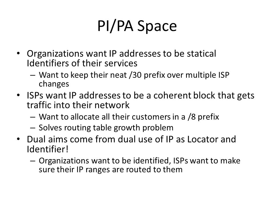 PI/PA Space Organizations want IP addresses to be statical Identifiers of their services – Want to keep their neat /30 prefix over multiple ISP change