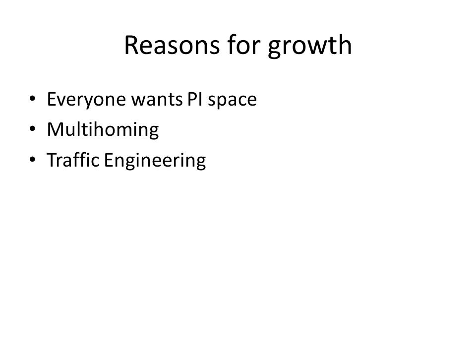Reasons for growth Everyone wants PI space Multihoming Traffic Engineering