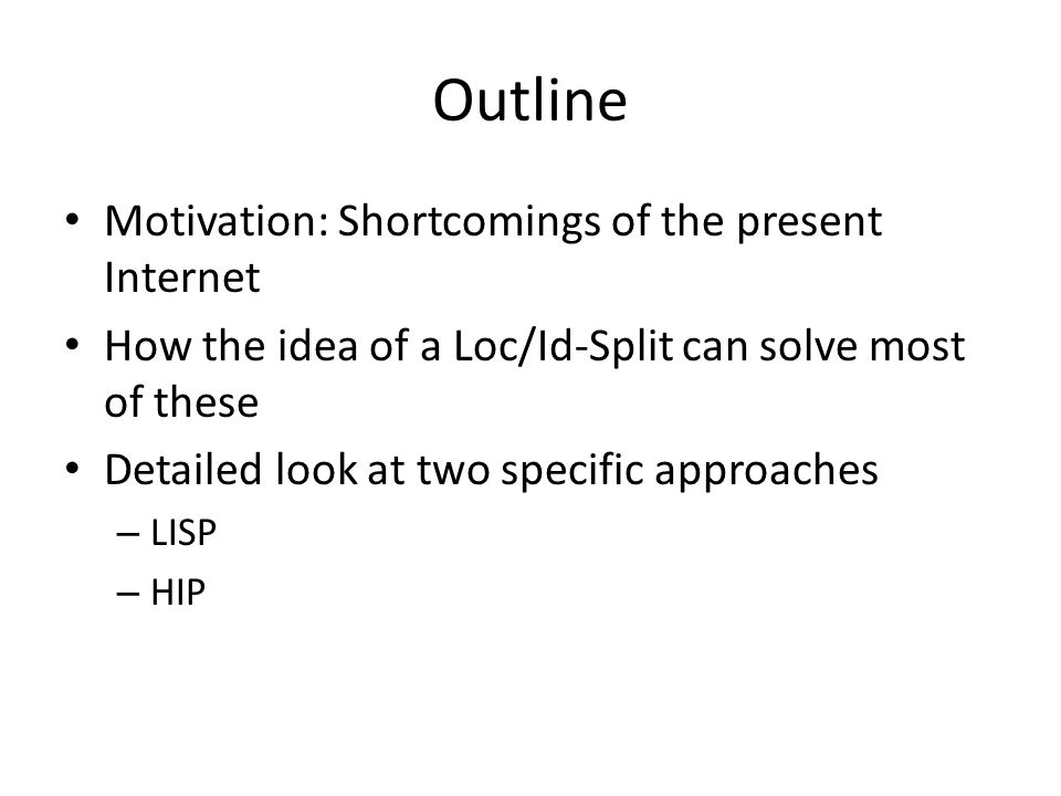 Outline Motivation: Shortcomings of the present Internet How the idea of a Loc/Id-Split can solve most of these Detailed look at two specific approaches – LISP – HIP