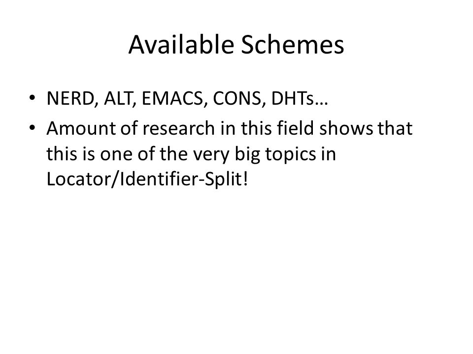 Available Schemes NERD, ALT, EMACS, CONS, DHTs… Amount of research in this field shows that this is one of the very big topics in Locator/Identifier-S