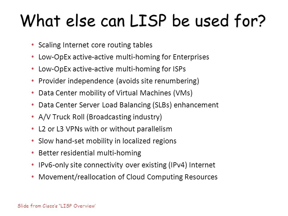 What else can LISP be used for? Scaling Internet core routing tables Low-OpEx active-active multi-homing for Enterprises Low-OpEx active-active multi-