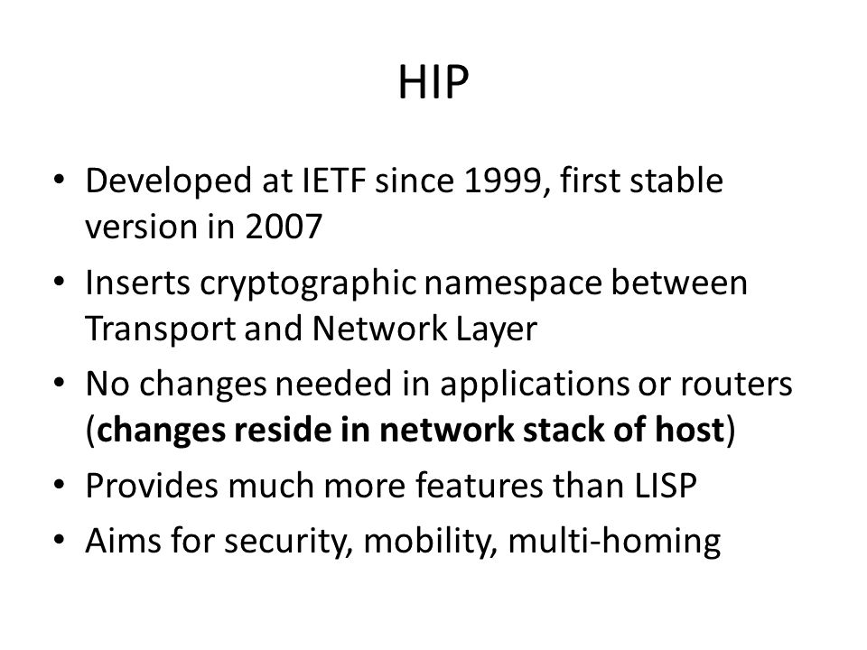 HIP Developed at IETF since 1999, first stable version in 2007 Inserts cryptographic namespace between Transport and Network Layer No changes needed i