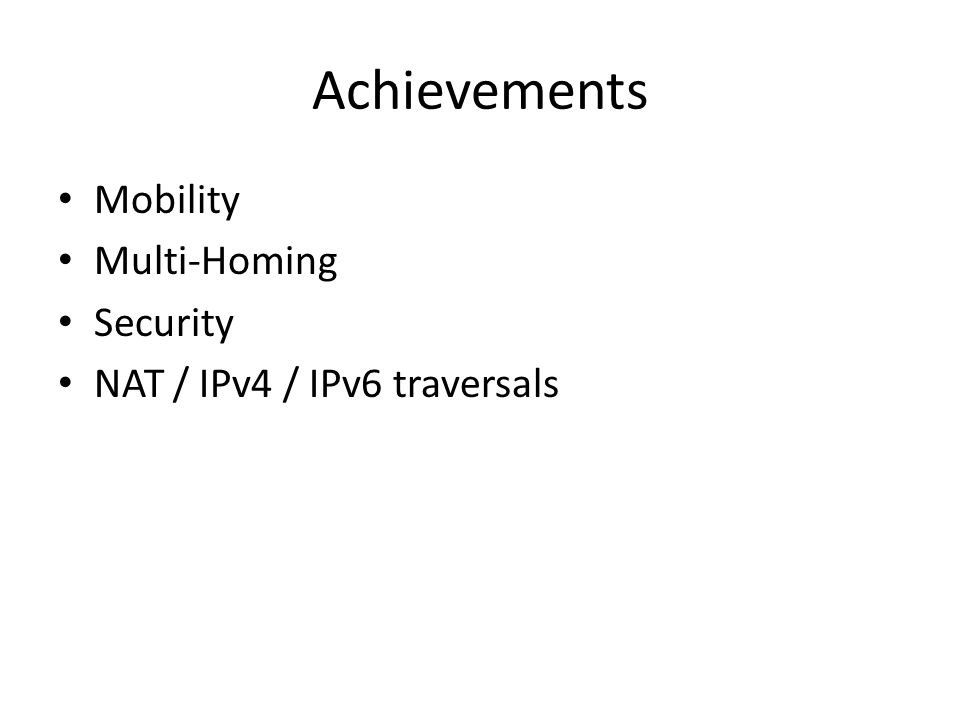 Achievements Mobility Multi-Homing Security NAT / IPv4 / IPv6 traversals