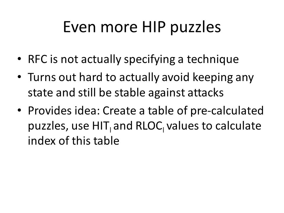 Even more HIP puzzles RFC is not actually specifying a technique Turns out hard to actually avoid keeping any state and still be stable against attack