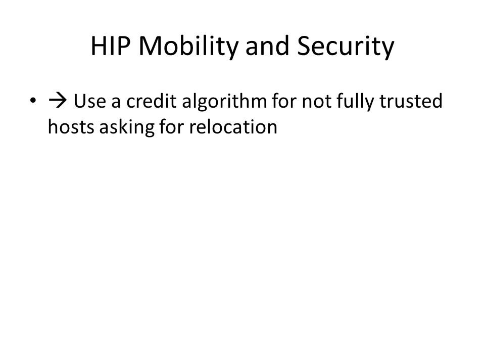 HIP Mobility and Security  Use a credit algorithm for not fully trusted hosts asking for relocation