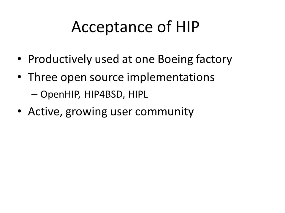 Acceptance of HIP Productively used at one Boeing factory Three open source implementations – OpenHIP, HIP4BSD, HIPL Active, growing user community