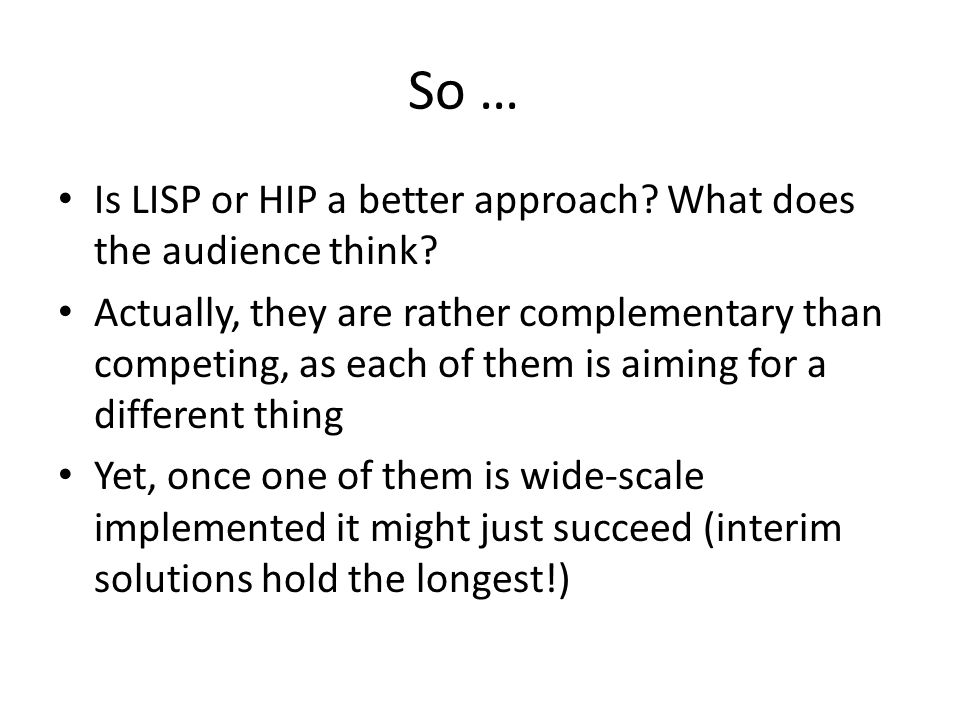 So … Is LISP or HIP a better approach. What does the audience think.