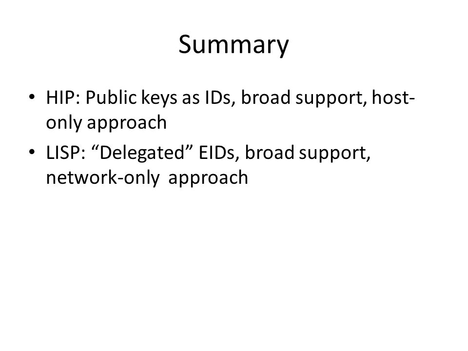 Summary HIP: Public keys as IDs, broad support, host- only approach LISP: Delegated EIDs, broad support, network-only approach