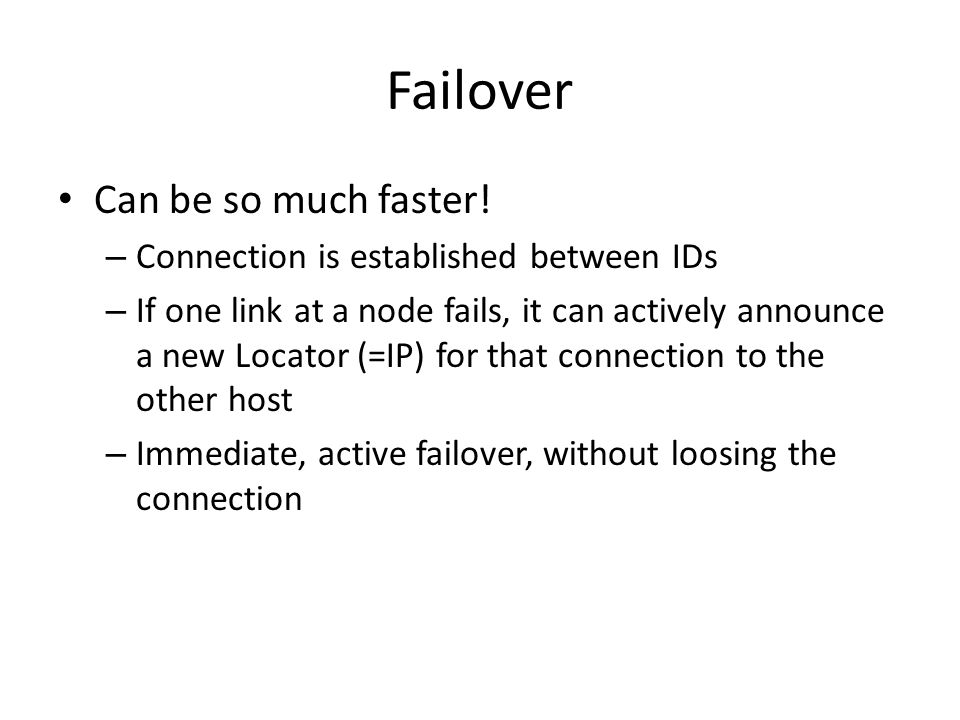 Failover Can be so much faster! – Connection is established between IDs – If one link at a node fails, it can actively announce a new Locator (=IP) fo