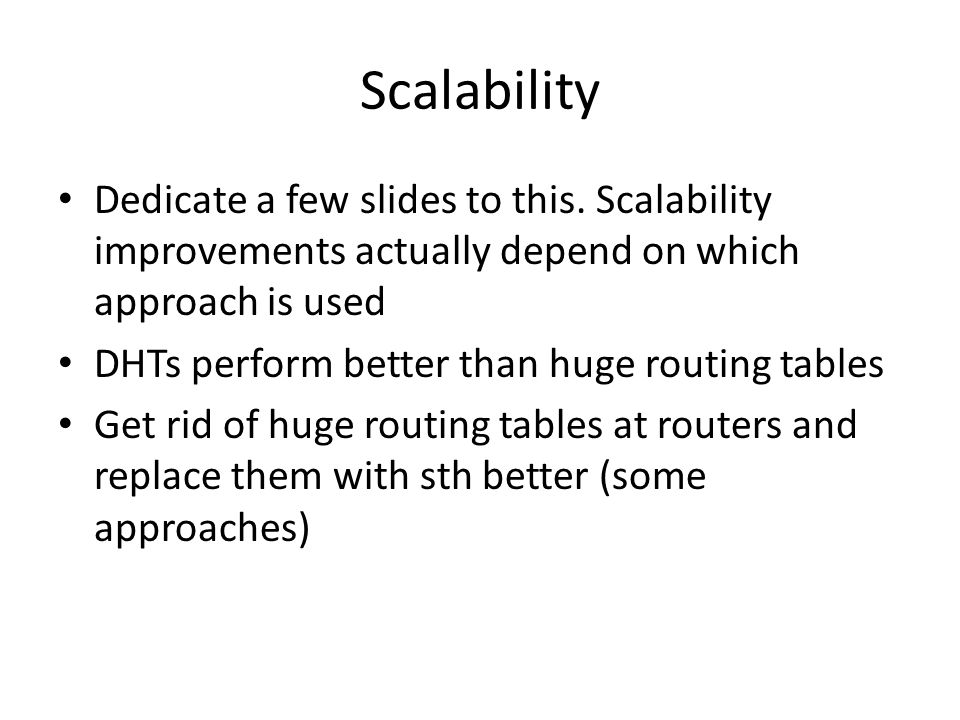 Scalability Dedicate a few slides to this. Scalability improvements actually depend on which approach is used DHTs perform better than huge routing ta