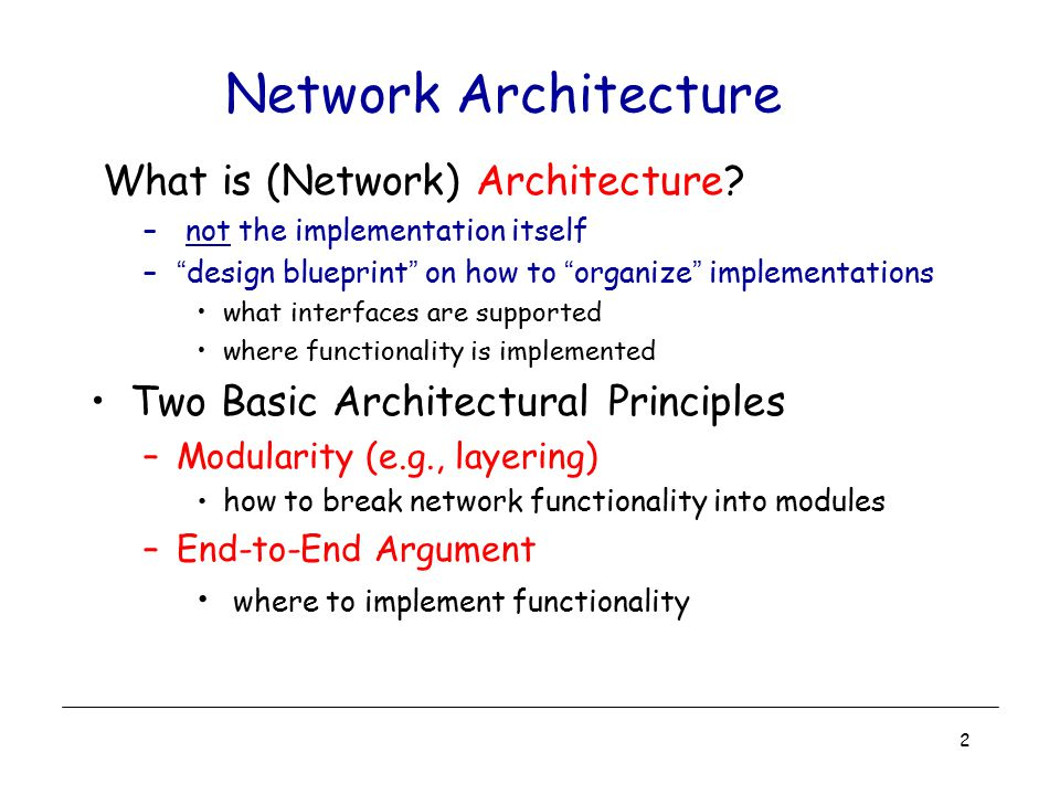"2 Network Architecture What is (Network) Architecture? – not the implementation itself –""design blueprint"" on how to ""organize"" implementations what i"