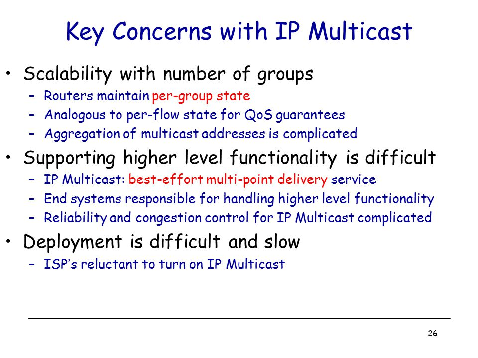 26 Key Concerns with IP Multicast Scalability with number of groups –Routers maintain per-group state –Analogous to per-flow state for QoS guarantees