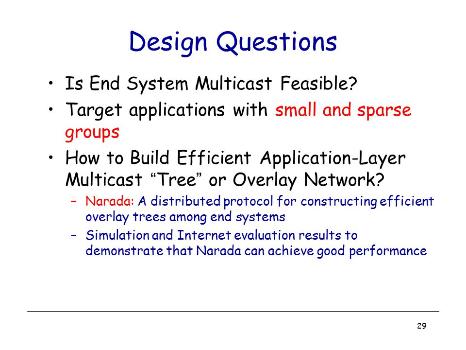 29 Design Questions Is End System Multicast Feasible? Target applications with small and sparse groups How to Build Efficient Application-Layer Multic