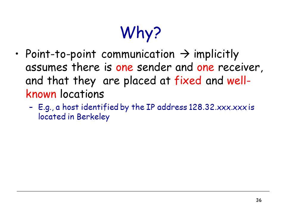 36 Why? Point-to-point communication  implicitly assumes there is one sender and one receiver, and that they are placed at fixed and well- known loca