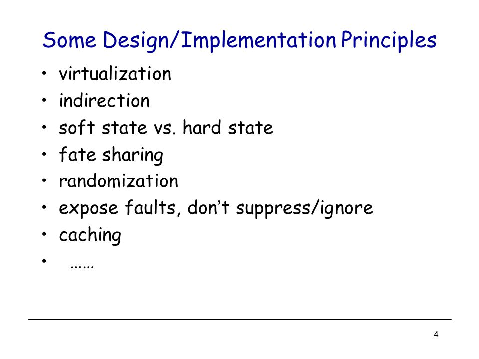 4 Some Design/Implementation Principles virtualization indirection soft state vs. hard state fate sharing randomization expose faults, don't suppress/