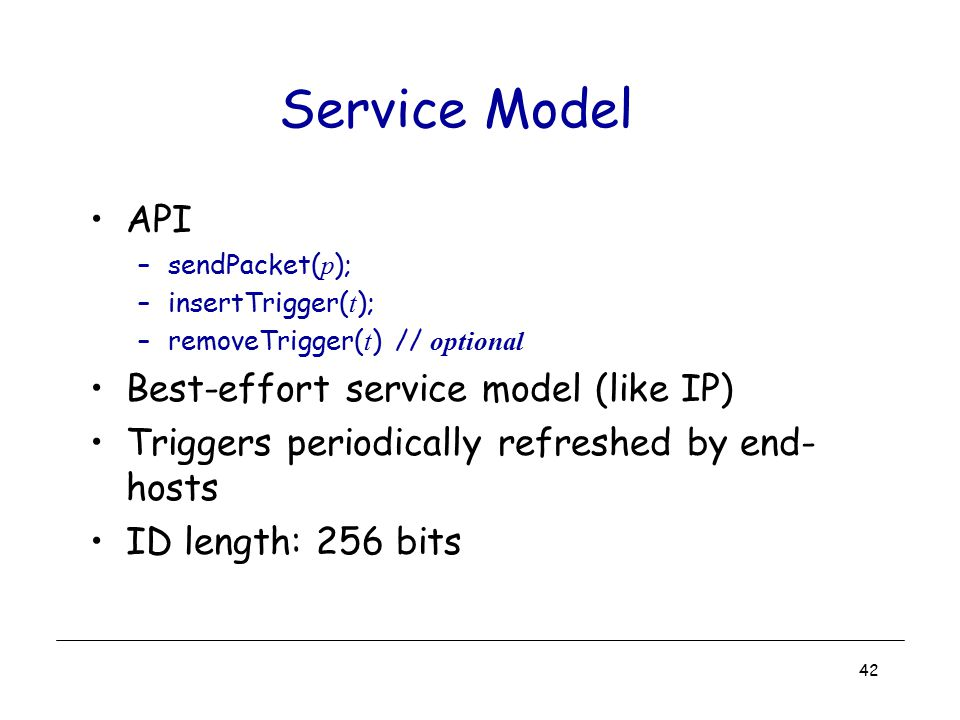 42 Service Model API –sendPacket( p ); –insertTrigger( t ); –removeTrigger( t ) // optional Best-effort service model (like IP) Triggers periodically