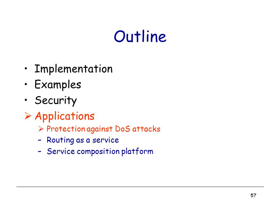 57 Outline Implementation Examples Security  Applications  Protection against DoS attacks –Routing as a service –Service composition platform